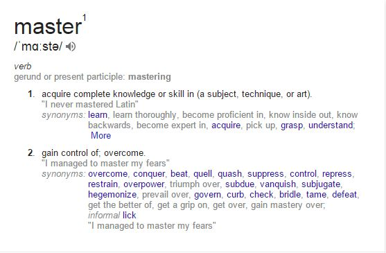 "master1 ˈmɑːstə/Submit verb gerund or present participle: mastering 1. acquire complete knowledge or skill in (a subject, technique, or art). ""I never mastered Latin"" synonyms:	learn, learn thoroughly, become proficient in, know inside out, know backwards, become expert in, acquire, pick up, grasp, understand; More 2. gain control of; overcome. ""I managed to master my fears"" synonyms:	overcome, conquer, beat, quell, quash, suppress, control, repress, restrain, overpower, triumph over…"