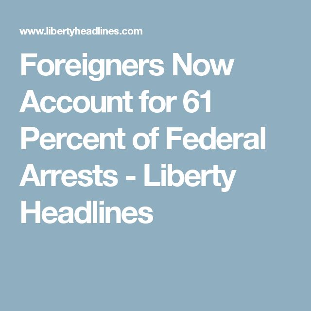 Foreigners Now Account for 61 Percent of Federal Arrests - Liberty Headlines