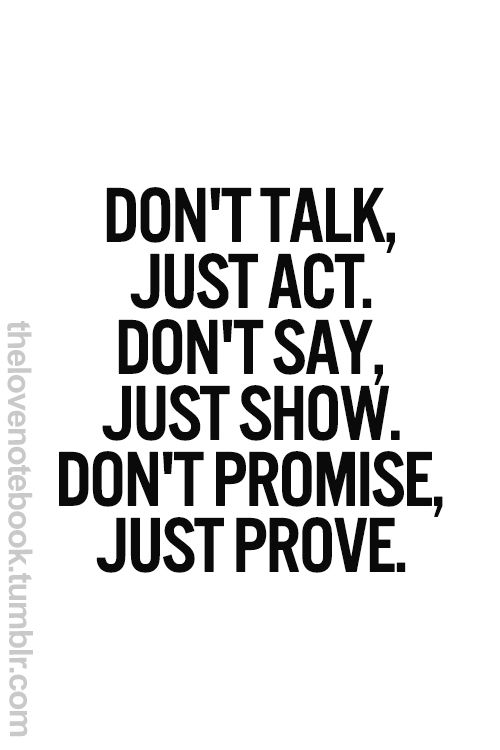 don't talk, just act. don't say, just show. don't promise, just prove.  #challenges #life #envy
