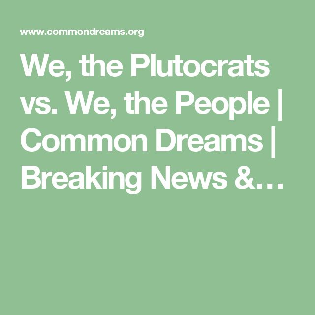 We, the Plutocrats vs. We, the People | Common Dreams | Breaking News &…