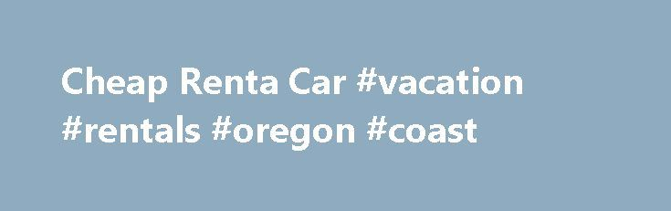 Cheap Renta Car #vacation #rentals #oregon #coast http://rental.remmont.com/cheap-renta-car-vacation-rentals-oregon-coast/  #cheap car rentals.com # cheap renta car Car Rental: Find cheap car rentals and discount rental cars on Orbitz. Rent a hybrid, economy or luxury car at low rates from more than 10 auto rental brands!Cheap Hawaii car rentals for Maui, Kauai, Oahu, Molokai and the Big Island. Get an Instant Quote from Aloha Rents...