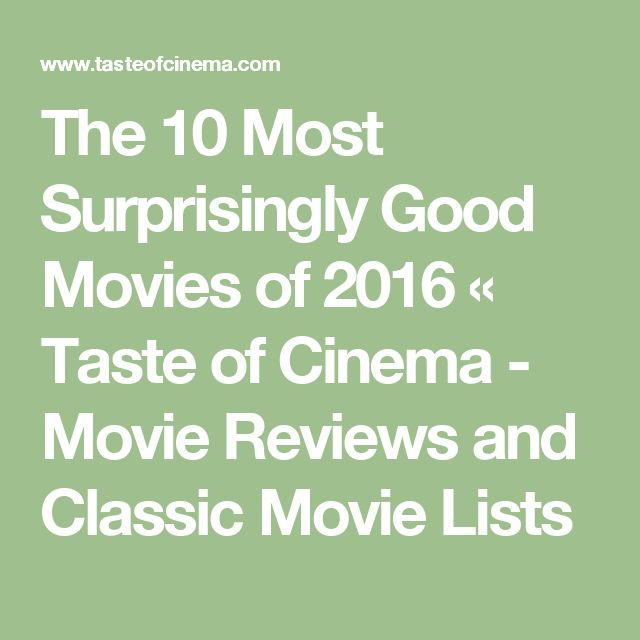 The 10 Most Surprisingly Good Movies of 2016 «  Taste of Cinema - Movie Reviews and Classic Movie Lists