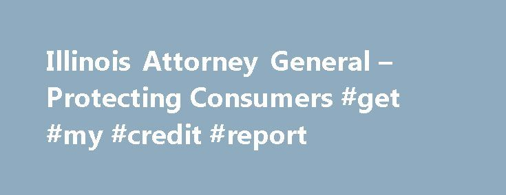 Illinois Attorney General – Protecting Consumers #get #my #credit #report http://credit.remmont.com/illinois-attorney-general-protecting-consumers-get-my-credit-report/  #credit reports # Protecting Consumers How to Obtain a Free Credit Report Illinoisans can receive free copies of their credit Read More...The post Illinois Attorney General – Protecting Consumers #get #my #credit #report appeared first on Credit.