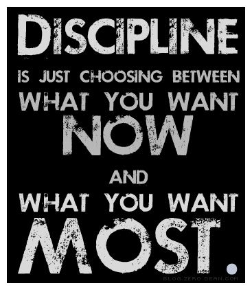 "Discipline- achieving realistic goals often means doing the ""grunt work"", which helps us achieve the BEST thing later on. Choose priorities, then act on them consistently over time, right?!"