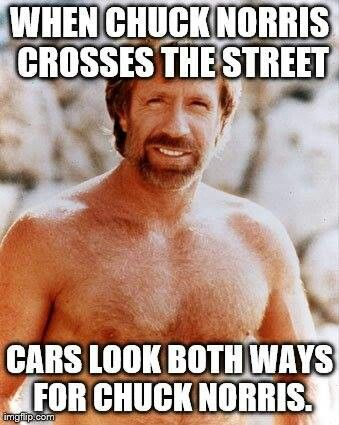 When Chuck Norris crosses the street, cars look both ways for Chuck Norris
