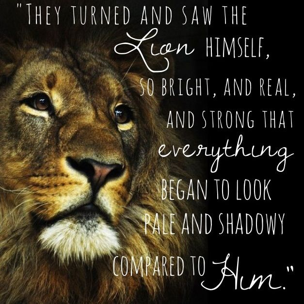 They turned and saw the lion himself, so bright, and real, and strong that everything began to look pale and shadowy compared to him. - C.S. Lewis
