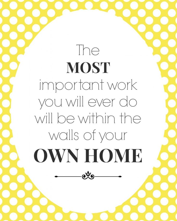 """""""The most important work you will ever do will be within the walls of your own home."""""""