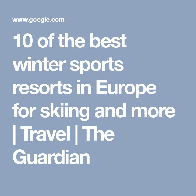 10 of the best winter sports resorts in Europe for skiing and more | Travel | The Guardian