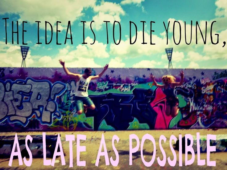 Inspirational Quotes |Travelling Weasels the idea is to die young, as late as possible :D /berlin /graffiti /travel