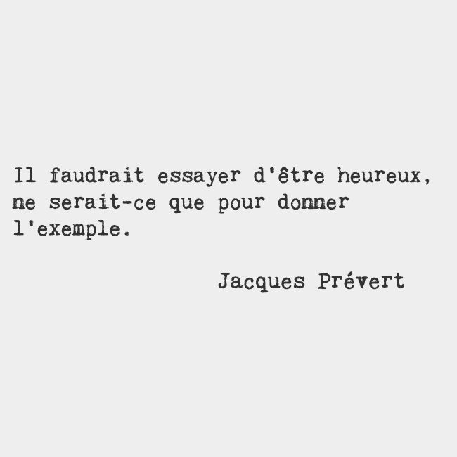 We should try to be happy, just to set an example. — Jacques Prévert, French poet