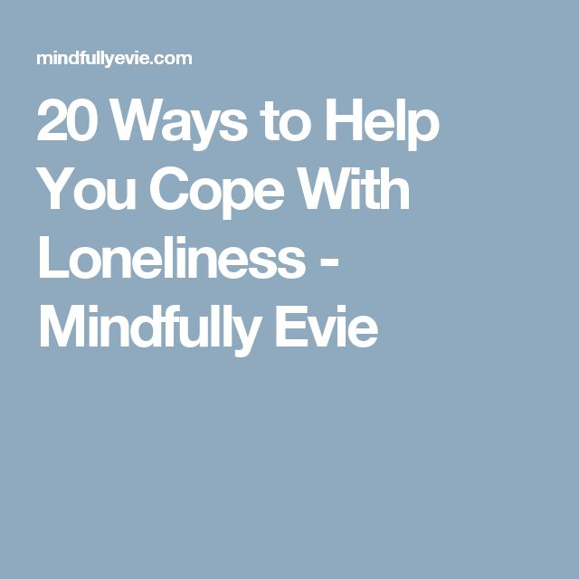 20 Ways to Help You Cope With Loneliness - Mindfully Evie