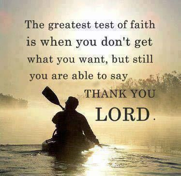 The greatest test of faith is when you don't get what you want, but still are able to say thank You Lord.