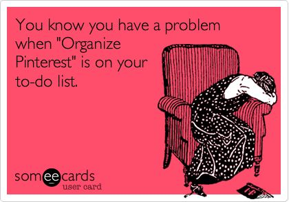 You know you have a problem when 'Organize Pinterest' is on your to-do list.