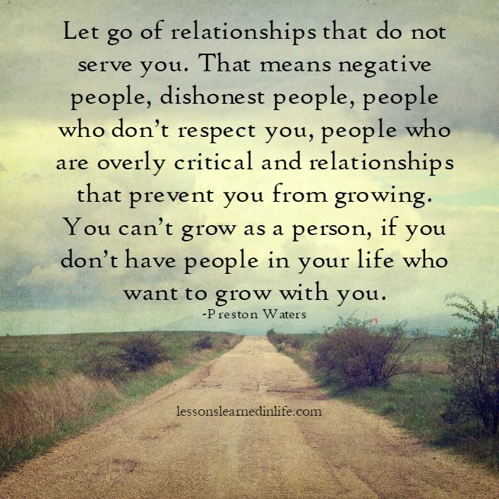 Let go of relationships that do not serve you. That means negative people, dishonest people, people who don't respect you, people who are overly critical and relationships that prevent you from grow