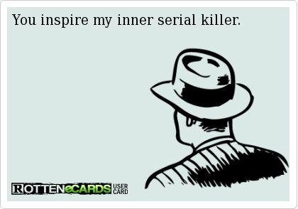 You inspire my inner serial killer