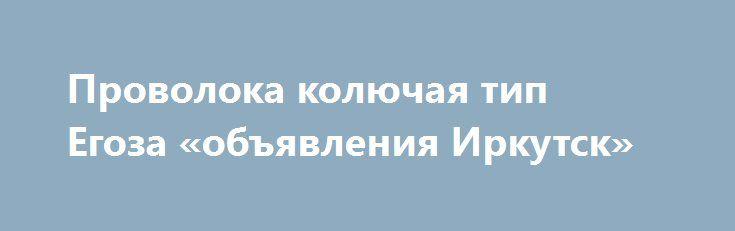 """Проволока колючая тип Егоза «объявления Иркутск» http://www.pogruzimvse.ru/doska54/?adv_id=38456 Проволока колючая типа Егоза. Производство и продажа колючей проволоки Егоза СББ. 500/40/3, 500/40/3, 500/50/5, 600/50/5, 800/35/5, 900/35/5. """"Егоза"""": армированная колючая лента изготавливается путем армирования плоской колючей ленты (ПКЛ) проволокой. Затем колючая лента свивается в спираль и крепится между витками металлическими скобами в пяти плоскостях (допускается крепить витки в спираль с…"""