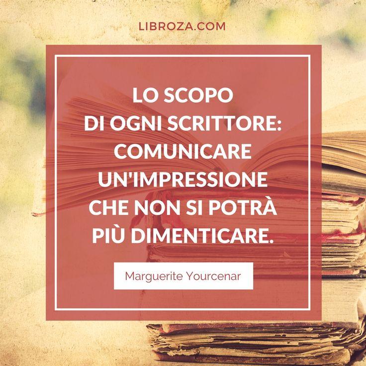 Lo scopo di ogni scrittore: comunicare un'impressione che non si potrà più dimenticare. (Marguerite Yourcenar) - Libroza.com