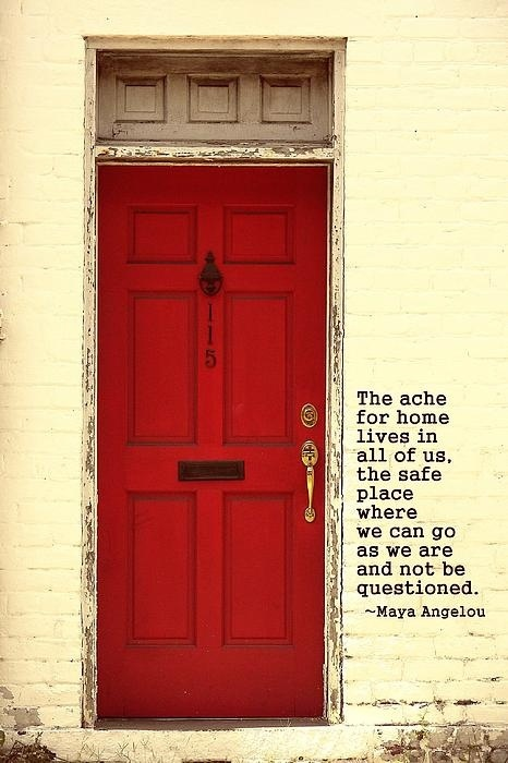 The ache for home lives in all of us, the safe place where we can go as we are & not be quesitoned. -Maya Angelou