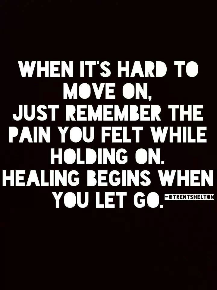 When it's hard to move on, just remember the pain you felt while holding on. Healing begins when you let go. ~ Trent Shelton