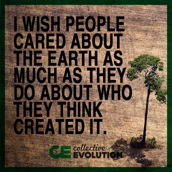 I wish people cared about the earth as much as they do about who they think created it.
