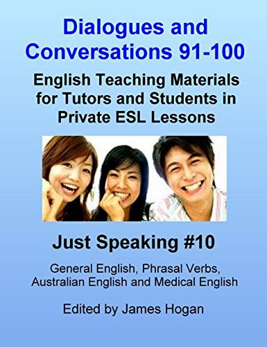 Dialogues and Conversations 91-100. General English, Phrasal Verbs, Australian English and Medical English.: English Teaching Materials for Tutors and Students in Private ESL Lessons (Just Speaking) by [Hogan, James]