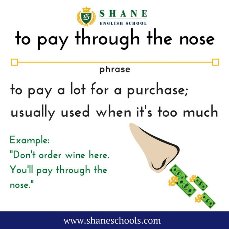 """to pay through the nose to pay a lot for a purchase; usually used when it's too much """"Don't order the wine here. You'll pay through the nose."""" #ShaneEnglishSchool #ShaneEnglish #ShaneSchools #English #Englishclass #Englishlesson #Englishfun #Englishisfun #language #languagelearning #education #educational #phrase #phrases #phraseoftheday #idiom #idioms"""