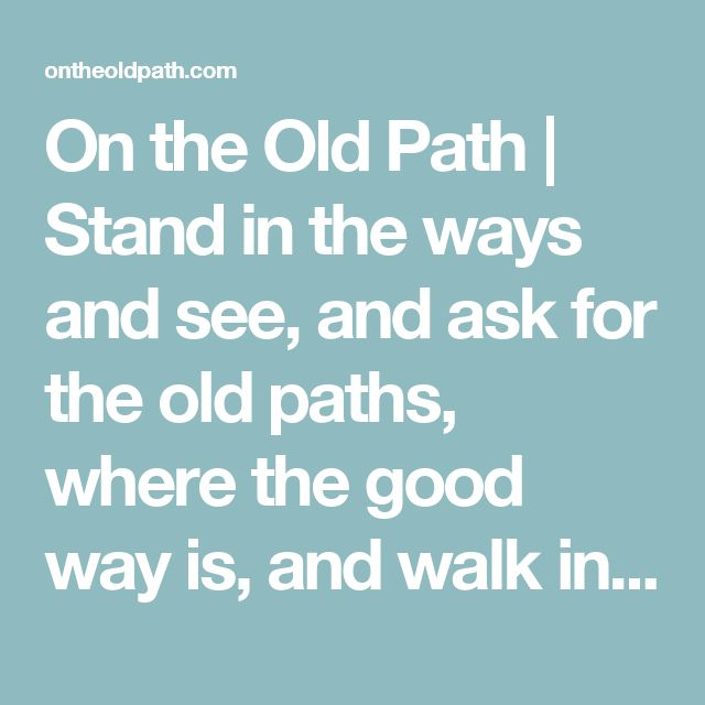 On the Old Path   Stand in the ways and see, and ask for the old paths, where the good way is, and walk in it; then you will find rest for your souls. ~ Jeremiah 6:16