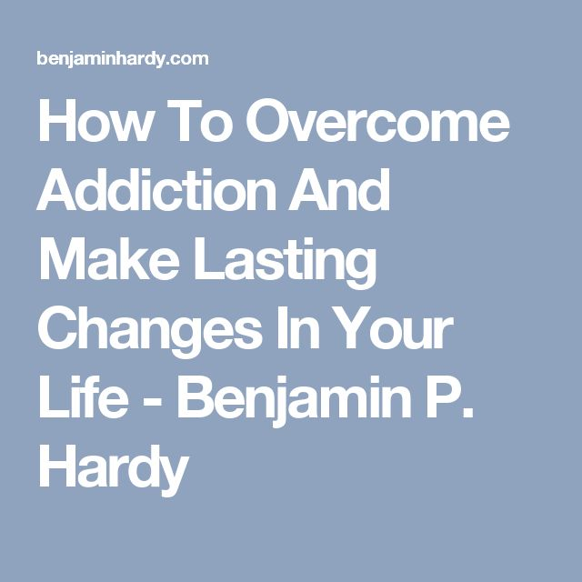 How To Overcome Addiction And Make Lasting Changes In Your Life - Benjamin P. Hardy