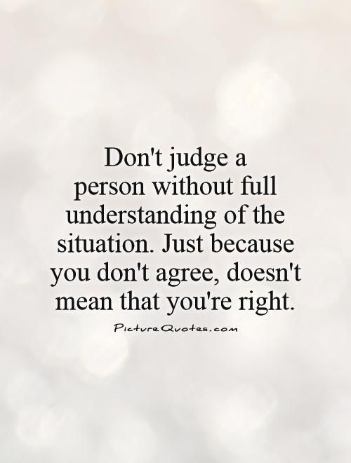 Don't judge a person without full understanding of the situation. Just because you don't agree, doesn't mean that you're right. Picture Quotes.