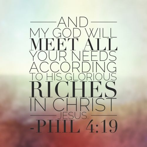 Philippians 4:19 And my God will meet all your needs according to his glorious riches in Christ Jesus.