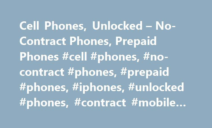 Cell Phones, Unlocked – No-Contract Phones, Prepaid Phones #cell #phones, #no-contract #phones, #prepaid #phones, #iphones, #unlocked #phones, #contract #mobile #phones http://rentals.nef2.com/cell-phones-unlocked-no-contract-phones-prepaid-phones-cell-phones-no-contract-phones-prepaid-phones-iphones-unlocked-phones-contract-mobile-phones/  # Cell Phones What to look for when shopping for a cell phone From basic mobiles to high-end smartphones. cell phones keep the world connected. A lot has…