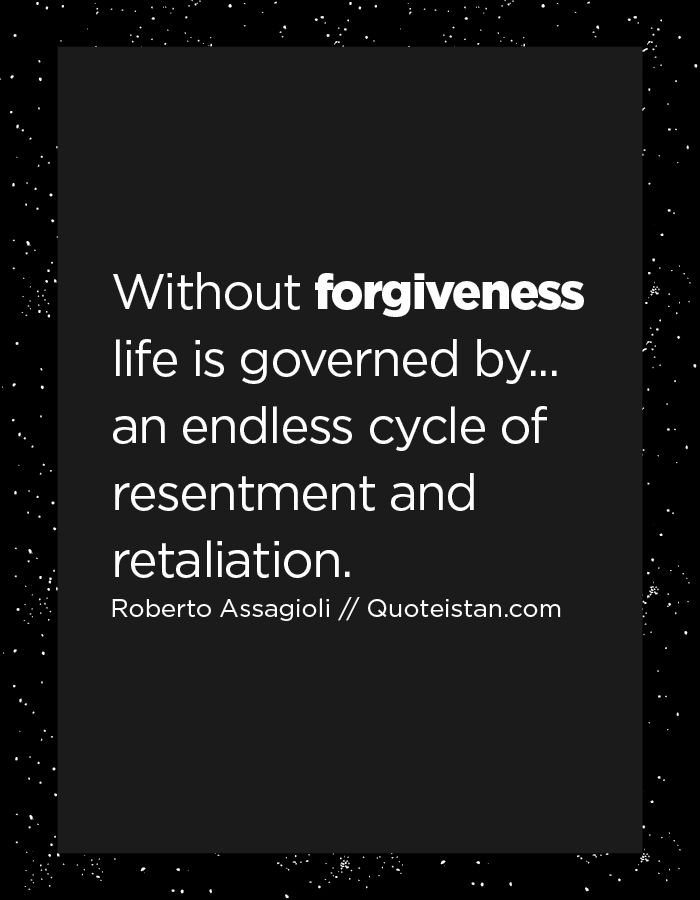 Without forgiveness life is governed by... an endless cycle of resentment and retaliation. More