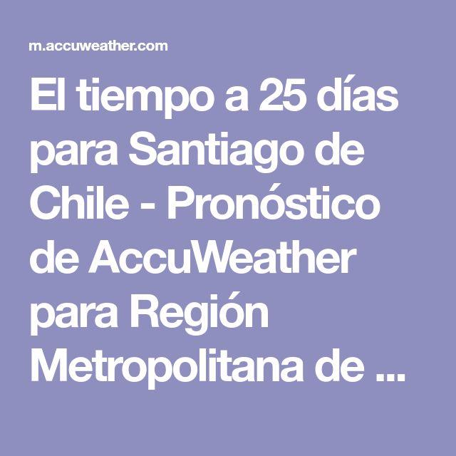 El tiempo a 25 días para Santiago de Chile - Pronóstico de AccuWeather para Región Metropolitana de Santiago Chile (ES)