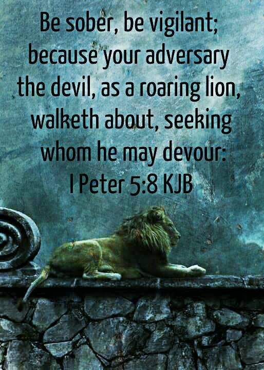 Be sober, be vigilant; because your adversary the devil walks about like a roaring lion, seeking whom he may devour.  [1 Peter 5:8]