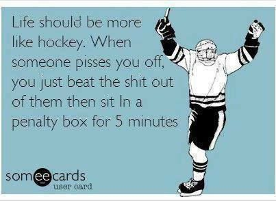 Life should be more like hockey. When someone pisses you off, you just beat the shit out of them then sit in a penalty box for 5 minutes.