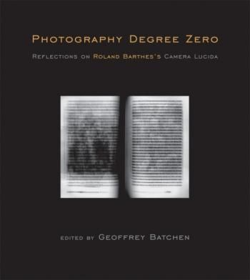 Photography Degree Zero Reflections on Roland Barthes's Camera Lucida Edited by Geoffrey Batchen