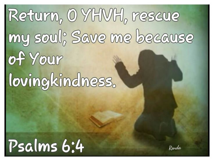 Return, O YHVH, rescue my soul; Save me because of Your lovingkindness. Psalms 6:4
