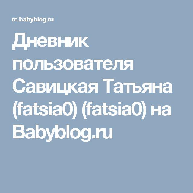 Дневник пользователя Савицкая Татьяна (fatsia0) (fatsia0) на Babyblog.ru