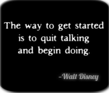 """The way to get started is to quit talking and begin doing"". —Walt Disney"