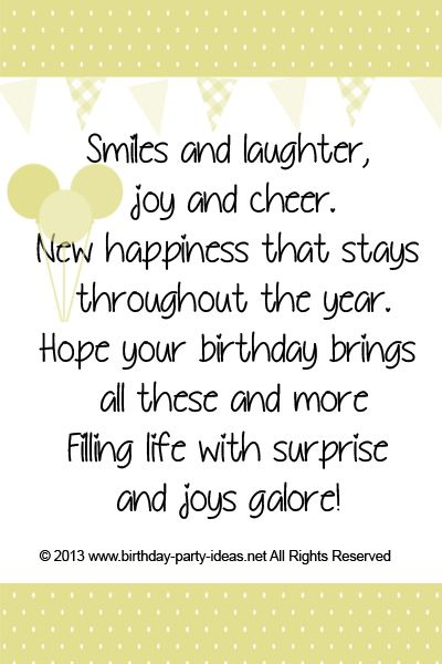 Smiles and laughter, joy and cheer New happiness that stays throughout the year Hope your birthday brings all these and more Filling life with surprise and joys galore!                                                                                                                                                     More