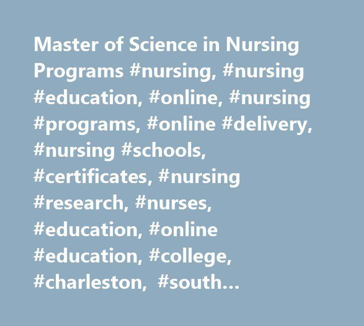 Master of Science in Nursing Programs #nursing, #nursing #education, #online, #nursing #programs, #online #delivery, #nursing #schools, #certificates, #nursing #research, #nurses, #education, #online #education, #college, #charleston, #south #carolina, #doctoral, #online #phd, #continuing #education, #research, #college #of #nursing, #nursing #school, #school #of #nursing, #distance #learning, #web-enabled…