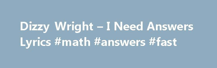 Dizzy Wright – I Need Answers Lyrics #math #answers #fast http://answer.remmont.com/dizzy-wright-i-need-answers-lyrics-math-answers-fast/  #i need answers # I Need Answers Dizzy Wright dedicates this song to the killing of 18 year old Missouri resident Michael Brown, and… read more I Need Answers Lyrics [Intro: Matt Lauer] The images from this weekend's violence in the streets Stores being looted and riot police with dogs barking and charging protesters It […]