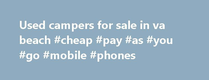 Used campers for sale in va beach #cheap #pay #as #you #go #mobile #phones http://mobile.remmont.com/used-campers-for-sale-in-va-beach-cheap-pay-as-you-go-mobile-phones/  At McGeorge RV, we have the best selections prices for new and used RVs for salein VA. As Virginia's Largest RV Dealer, we offer a wide selection of campers. See Deals forUsedCamperSale Save. Always Know the Fair Price. Price Comparison Shopping at its Finest. Find UsedCamperSale. Price Comparison Shopping at its Finest…