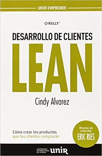 Desarrollo de Clientes LEAN: Cómo crear los productos que tus clientes comprarán UNIR Emprende: Amazon.es: Cindy Alvarez, Eric Ries, Javier López Manzano: Libros