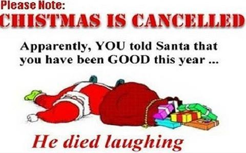 Please Note: Christmas Is Cancelled! Apparentley, YOU told Santa that you have been GOOD this year...He died laughing