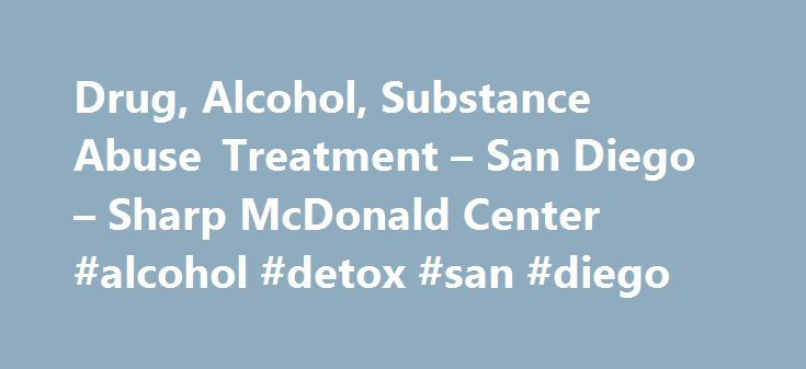 Drug, Alcohol, Substance Abuse Treatment – San Diego – Sharp McDonald Center #alcohol #detox #san #diego http://italy.nef2.com/drug-alcohol-substance-abuse-treatment-san-diego-sharp-mcdonald-center-alcohol-detox-san-diego/  # Sharp McDonald Center Substance Abuse Treatment at Sharp McDonald Center Helping patients achieve stability and independence. Since 1963, Sharp HealthCare has been a source of hope for San Diegans facing drug and alcohol addiction. Our highly trained, comprehensive…