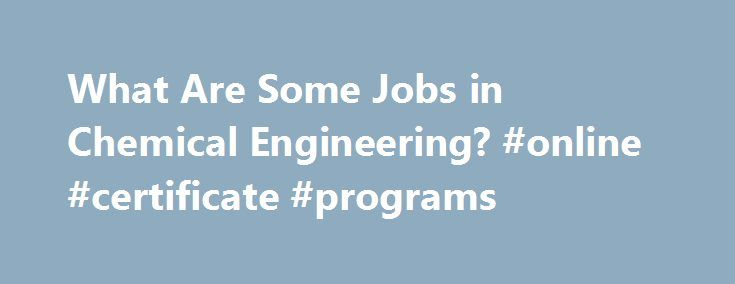 What Are Some Jobs in Chemical Engineering? #online #certificate #programs http://degree.nef2.com/what-are-some-jobs-in-chemical-engineering-online-certificate-programs/  #chemical engineering degree # Chemical Engineering Jobs By Anne Marie Helmenstine, Ph.D. Chemistry Expert Anne Helmenstine, Ph.D. is an author and consultant with a broad scientific and medical background. Read more Are you interested in what types of jobs you could get with a degree in chemical engineering. Here are some…