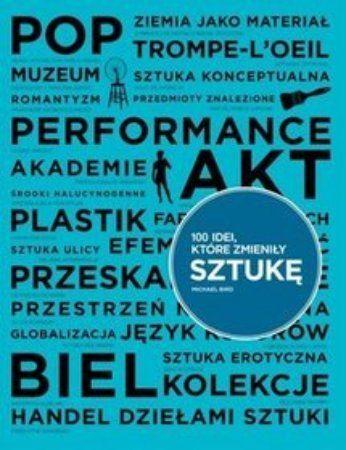 """Michael Bird, """"100 idei, które zmieniły sztukę"""", przeł. Małgorzata Dera, Izabela Suchan, Top Mark Centre, Raszyn 2012. 216 stron"""