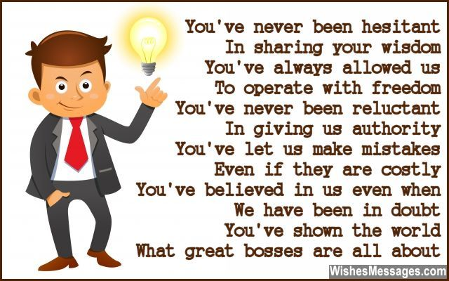You've never been hesitant In sharing your wisdom You've always allowed us To operate with freedom You've never been reluctant In giving us authority You've let us make mistakes Even if they are costly You've believed in us even when We have been in doubt You've shown the world What great bosses are all about via WishesMessages.com