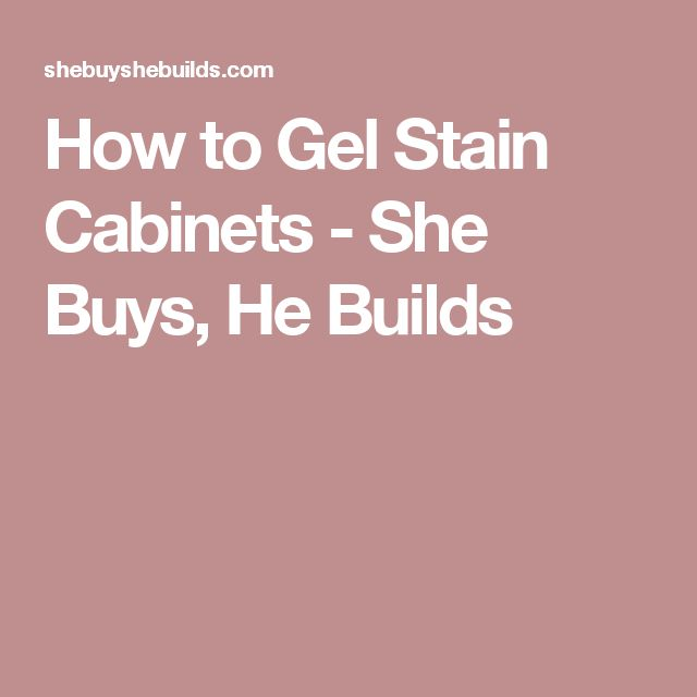How to Gel Stain Cabinets - She Buys, He Builds